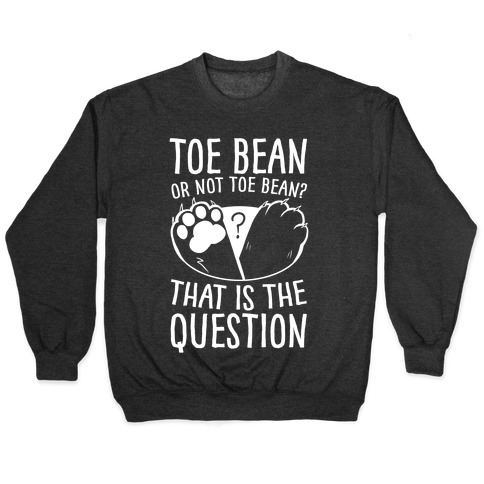 Toe Bean, Or Not To Bean? That Is The Question Pullover
