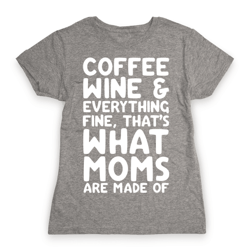 Coffee, Wine & Everything Fine Thats What Moms Are Made Of Womens T-Shirt