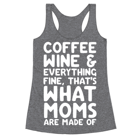 Coffee, Wine & Everything Fine Thats What Moms Are Made Of Racerback Tank Top