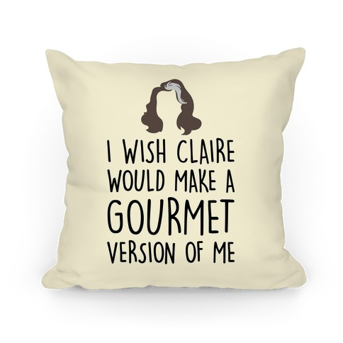 I Wish Claire Would Make A Gourmet Version of Me Parody Pillow