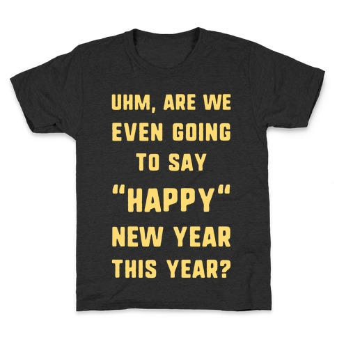 """Uhm, Are We Even Going To Say """"Happy"""" New Year This Year? Kids T-Shirt"""