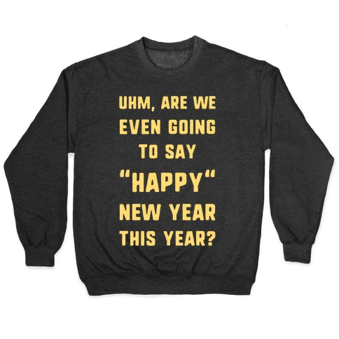 "Uhm, Are We Even Going To Say ""Happy"" New Year This Year? Pullover"
