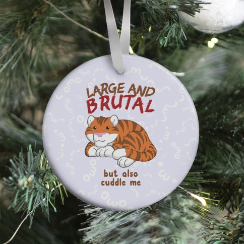 Large And Brutal But Also Cuddle Me Ornament