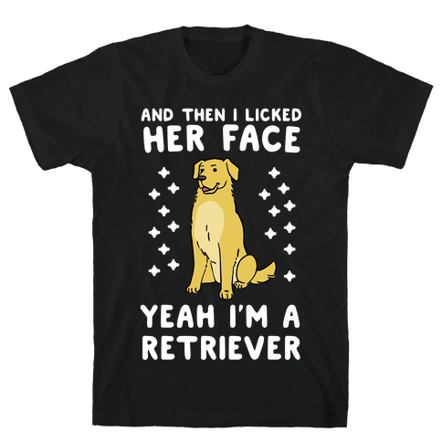 Then I licked her face, I'm a Retriever  Mens T-Shirt