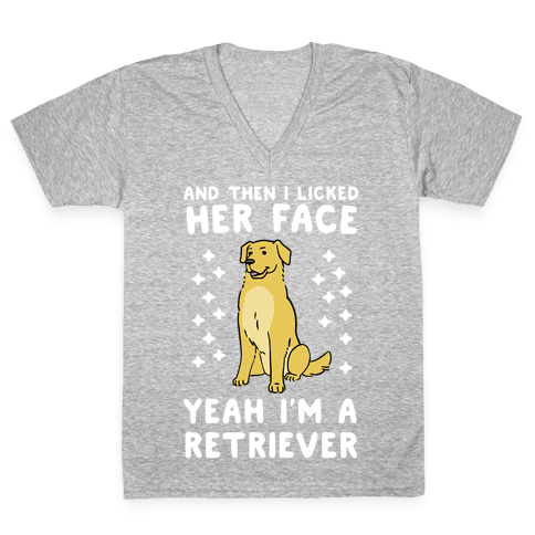 Then I licked her face, I'm a Retriever  V-Neck Tee Shirt