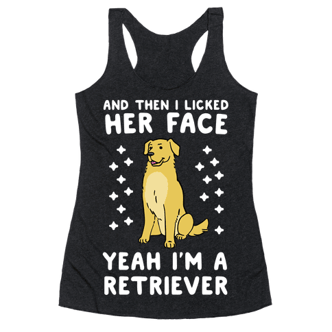 Then I licked her face, I'm a Retriever  Racerback Tank Top