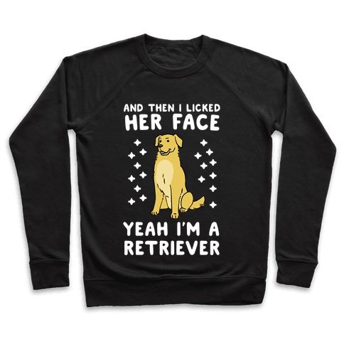Then I licked her face, I'm a Retriever  Pullover