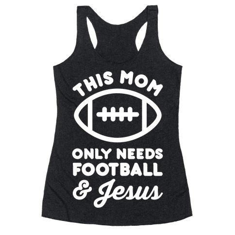 This Mom Only Needs Football and Jesus Racerback Tank Top
