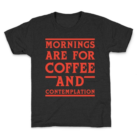 Morning Are For Coffee And Contemplation Kids T-Shirt
