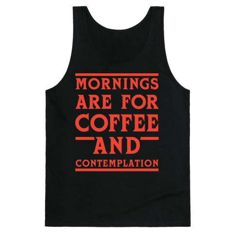 Morning Are For Coffee And Contemplation Tank Top