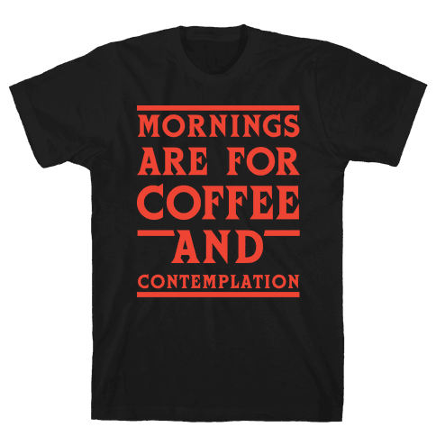 Morning Are For Coffee And Contemplation Mens T-Shirt