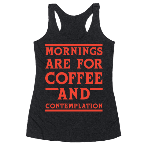 Morning Are For Coffee And Contemplation Racerback Tank Top