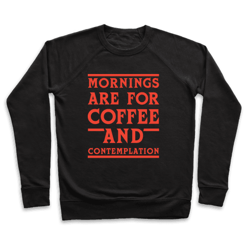 Morning Are For Coffee And Contemplation Pullover