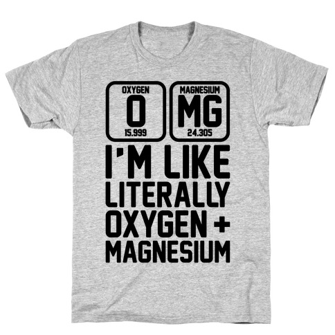 OMG I'm Like Literally Oxygen and Magnesium T-Shirt