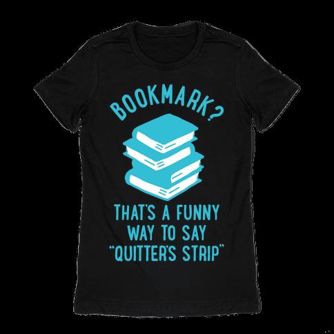 Bookmark? Quitter's Strip Womens T-Shirt