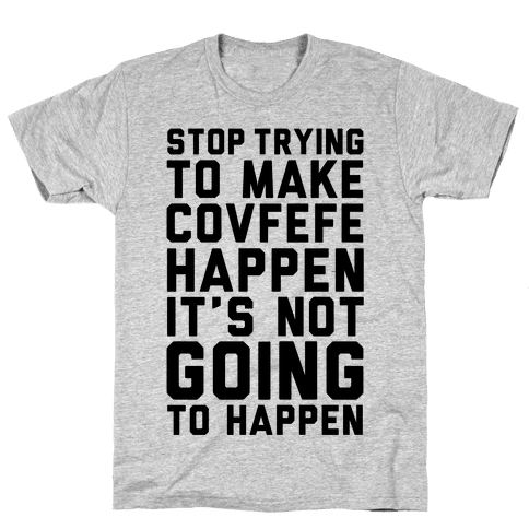 Stop Trying To Make Covefefe Happen Mens T-Shirt