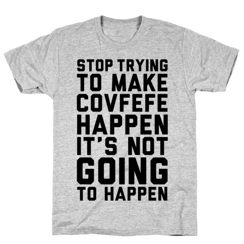 Stop Trying To Make Covefefe Happen T-Shirt