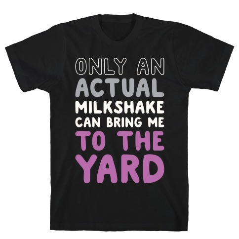 Only Actual Milkshakes Can Bring Me To The Yard T-Shirt