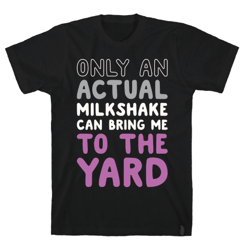 Only Actual Milkshakes Can Bring Me To The Yard Mens T-Shirt
