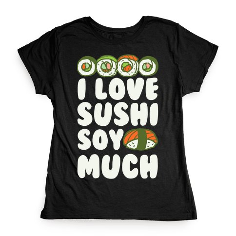 I Love Sushi Soy Much Womens T-Shirt
