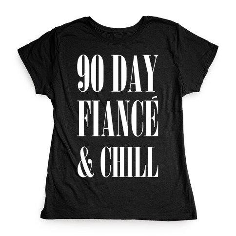 90 Day Fiancé' & Chill Womens T-Shirt