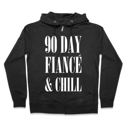 90 Day Fiancé' & Chill Zip Hoodie