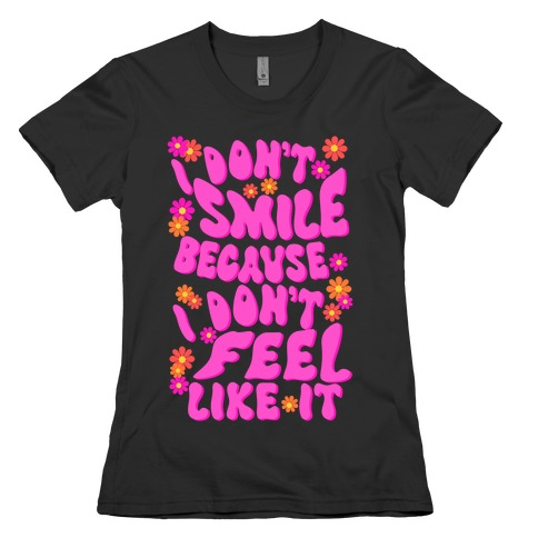 I Don't Smile Because I Don't Feel Like It Womens T-Shirt