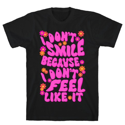 I Don't Smile Because I Don't Feel Like It T-Shirt