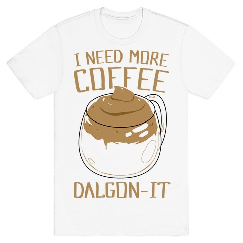 I Need More Coffee Dalgon-it T-Shirt