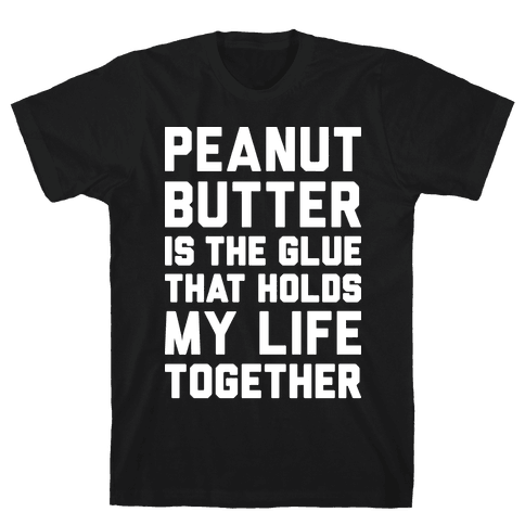 Peanut Butter Is The Glue That Holds My Life Together