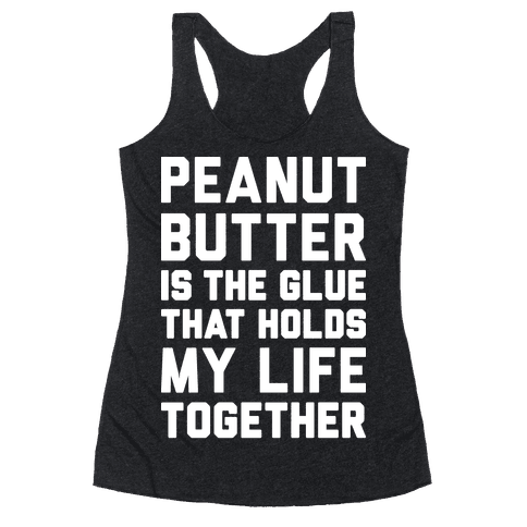 Peanut Butter Is The Glue That Holds My Life Together Racerback Tank Top