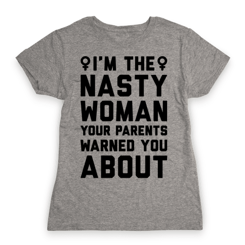 I'm The Nasty Woman Your Parents Warned You About  Womens T-Shirt