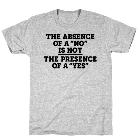 """The Absence Of A """"No"""" Is Not The Presence Of A """"Yes"""" - Consent T-Shirt"""