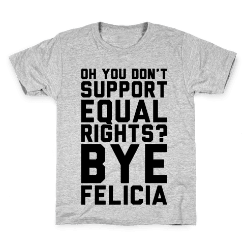Oh You Don't Support Equal Rights Bye Felicia Kids T-Shirt