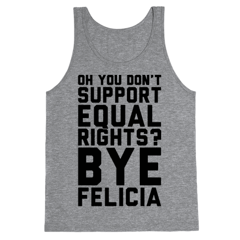 Oh You Don't Support Equal Rights Bye Felicia Tank Top