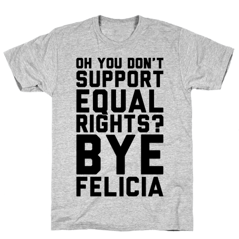 Oh You Don't Support Equal Rights Bye Felicia Mens T-Shirt