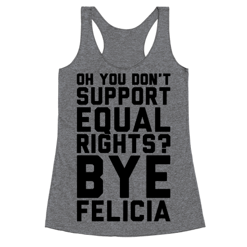 Oh You Don't Support Equal Rights Bye Felicia Racerback Tank Top