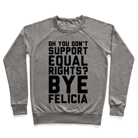 Oh You Don't Support Equal Rights Bye Felicia Pullover