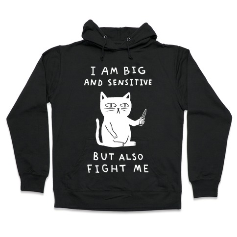 I Am Big And Sensitive But Also Fight Me Hooded Sweatshirt