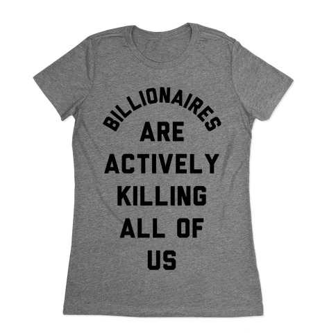 Billionaires are Actively Killing All of Us Womens T-Shirt