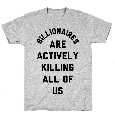 Billionaires are Actively Killing All of Us Mens/Unisex T-Shirt