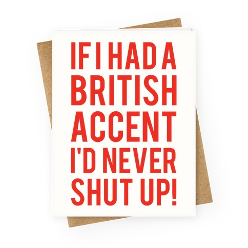 If I Had A British Accent I'd Never Shut Up Greeting Card