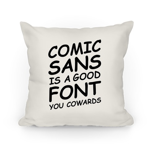 Comic Sans Is a Good Font You Cowards Pillow