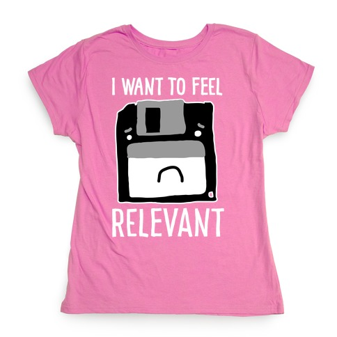 I Want to Feel Relevant (Floppy Disk) Womens T-Shirt