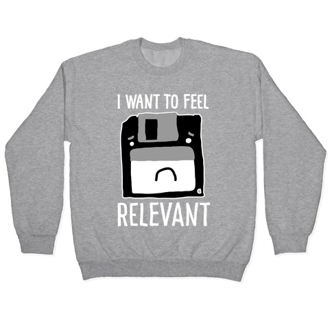 I Want to Feel Relevant (Floppy Disk) Pullover