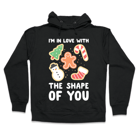 I'm In Love With The Shape Of You (Christmas Cookies) Hooded Sweatshirt