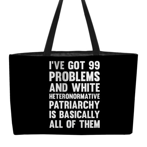 I've Got 99 Problems And White Heteronormative Patriarchy Is Basically All Of Them Weekender Tote