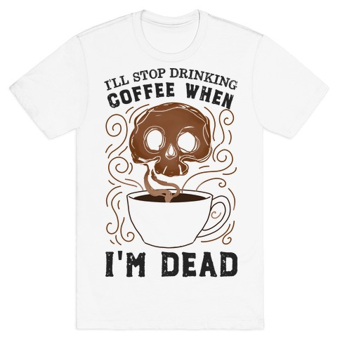 I'll stop drinking coffee when I'm DEAD! T-Shirt