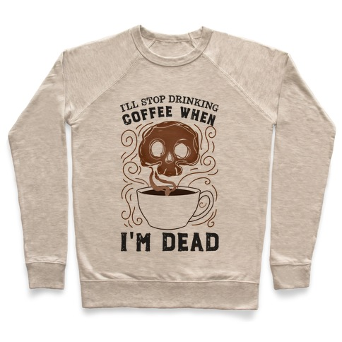 I'll stop drinking coffee when I'm DEAD! Pullover