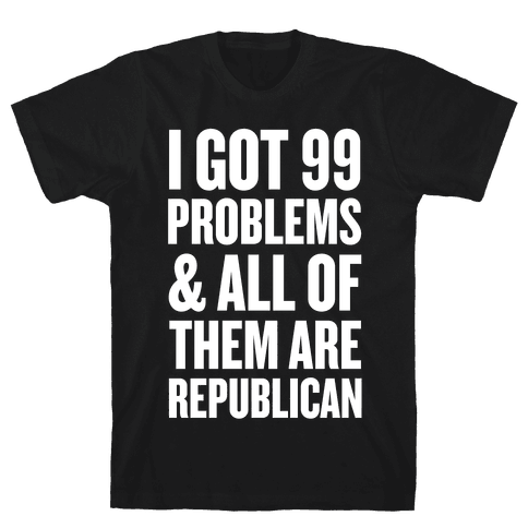 I Got 99 Problems & All Of Them Are Republican Mens T-Shirt